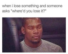 This happens all the time!! Like, I don't know man!! Isn't that the whole point of saying you lost it???!