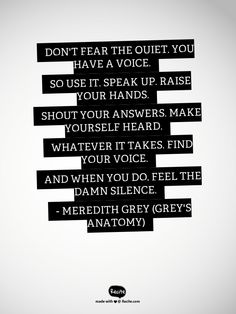 Don't fear the quiet. You have a voice. So use it. Speak up. Raise your hands…