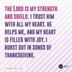 The LORD is my strength and shield. I trust him with all my heart. He helps me, and my heart is filled with joy. I burst out in songs of thanksgiving. –Psalm 28:7 NLT #VerseOfTheDay #Bible