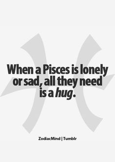 ❤ When Pisces is lonely, give them a hug.