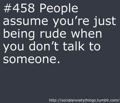 Gee yah think! If I don't talk it doesn't mean I don't like you! I just don't have anything to say!!!