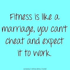 Fitness is like marriage, you can't cheat and expect it to work.