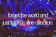 Forget the world and just listen to one direction. CHECK. 