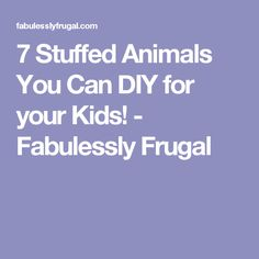 7 Stuffed Animals You Can DIY for your Kids! - Fabulessly Frugal
