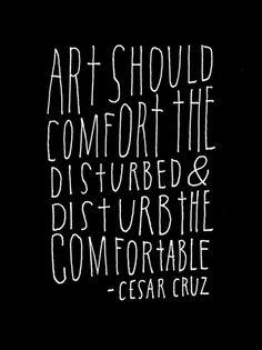 """20 art quotes """"Art should comfort the disturbed & disturb the comfortable"""", César Cruz"""