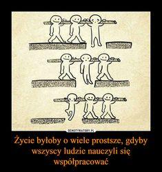 Życie byłoby o wiele prostsze, gdyby wszyscy ludzie nauczyli się współpracować –