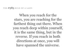 """""""When you reach for the stars, you are reaching for the farthest thing out there. When you reach deep within yourself, it is the same thing, but in reverse. If you reach in both directions at once, you will have spanned the universe."""""""