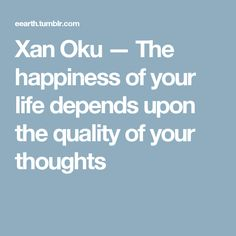 Xan Oku — The happiness of your life depends upon the quality of your thoughts