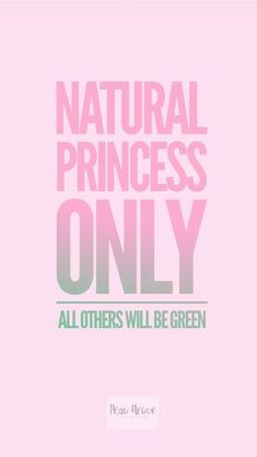 NATURAL PRINCESS ONLY ALL OTHERS WILL BE GREEN - GO GREEN - NATURALISTA - FRENCH NATURALISTA - QUOTES OF THE DAY