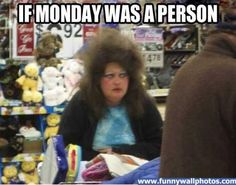 If Monday was a person.