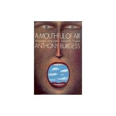 a mouthful of air (linguistics) by anthony burgess - Interesting analysis of language and history of languages. It is no wonder Clockwork Orange is intriguingly complex in its grammar and diction!