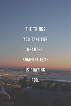 The things you take for granted, someone else is praying for.  thedailyquotes.com