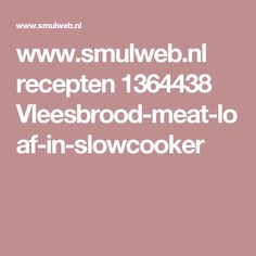 www.smulweb.nl recepten 1364438 Vleesbrood-meat-loaf-in-slowcooker