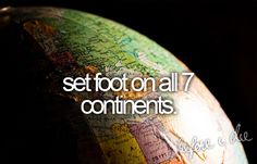 before I die... check that... live on all.. well idk bout Antarctica... double check.. live on 6 of the continents for at least 6 months before I die...