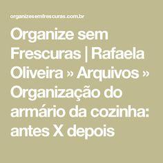 Organize sem Frescuras | Rafaela Oliveira » Arquivos  » Organização do armário da cozinha: antes X depois