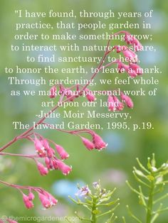 I have found through years of practice that people garden in order to make something grow; to interact with nature, to share to find sanctuary, to heal, to honor the earth, to leave a mark.