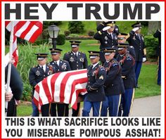 Hey Trump, this is what sacrifice looks like you miserable pompous asshat!