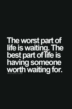 The worst part of life is waiting. The best part of life is having someone worth waiting for.