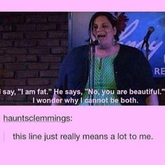 "YES! (Image description: a fat woman speaking into a microphone, CC says ""I say I am fat, he says, no you are beautiful, I wonder why I cannot be both."" Underneath a tumblr user has written, this line really means a lot to me. End of image description) Love and hugs, Mel."