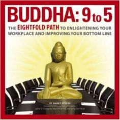 Buddha 9 To 5: The Eightfold Path to Enlightening Your Workplace and Improving…