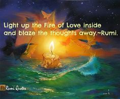 Light up the fire of love inside and blaze the thoughts away