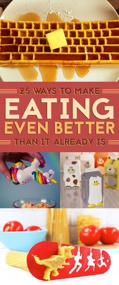 25 Ways To Make Eating Even Better Than It Already Is