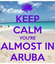 KEEP CALM YOU'RE ALMOST IN ARUBA