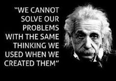 """We cannot solve our problems with the same thinking we used when we created them.""~Albert Einstein"