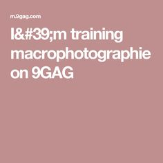 I'm training macrophotographie on 9GAG