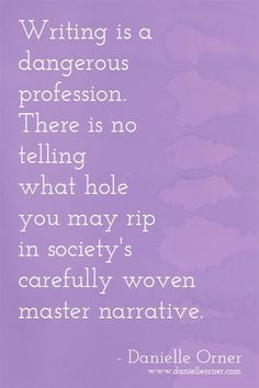 Writing is a dangerous profession. There is no telling what hole you may rip in society's carefully woven master narrative. - Danielle Orner