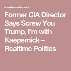 Former CIA Director Says Screw You Trump, I'm with Kaepernick – Realtime Politics