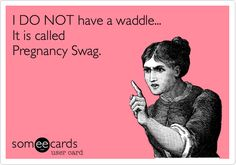 Funny Baby Ecard: I DO NOT have a waddle... It is called Pregnancy Swag.