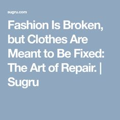 Fashion Is Broken, but Clothes Are Meant to Be Fixed: The Art of Repair. | Sugru