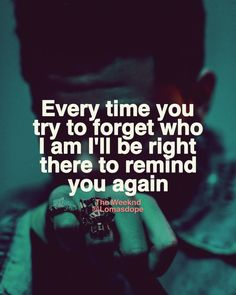 Every time you try to forget who I am I'll be right there to remind you again. - The Weeknd