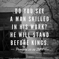 Do you see a man skilled in his work? He will stand before kings. Proverbs 22:29. Bible Verse. Scripture