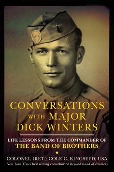 CONVERSATION WITH MAJOR DICK WINTERS by Cole C. Kingseed -- On the hellish battlefields of World War II Europe, Major Dick Winters led his Easy Company—the now-legendary Band of Brothers—from the confusion and chaos of the D-Day invasion to the final capture of Hitler's Eagle's Nest.