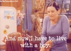 """Friends: """"And now I have to live with a boy!"""" - Monica"""