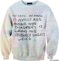 My Taste in Music is perfect and anyone who disagrees is wrong and probably smells weird // Quote // Sweater Funny Sweaters, Funny Shirts, Sarcastic Shirts, Do It Yourself Fashion, Band Merch, Sweater Hoodie, Jumper, Sweater Weather, Graphic Sweatshirt