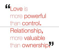 Love is more powerful than control. Relationship more valuable than ownership