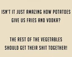 Yeah vegetables! Can you come up with us non-starchy vegetable that can make something as delicious as vodka and fries? Get it together!