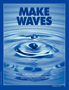 Make Waves. Even if you feel like a small pebble dropped into a big pond, your choices create eternal ripples. Make a splash by choosing the right. (See 3 Nephi 12:14–16.) July 2004