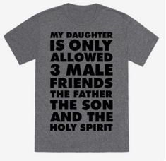 My Daughter is only allowed 3 male friends, The Father, The Son, and The Holy Spirit. Show that you're an over-protective parent with this funny shirt. Funny Shirts For Men, Dad To Be Shirts, T Shirts With Sayings, Cool Shirts, Funny Tshirts, Awesome Shirts, Cute Shirt Sayings, Fathers Day Shirts, Family Shirts