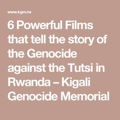 6 Powerful Films that tell the story of the Genocide against the Tutsi in Rwanda – Kigali Genocide Memorial