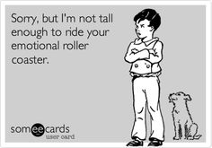 Sometimes I think this is how my son feels about me :) funny quotes, sorry I am not tall enough to ride your emotional roller coaster Now Quotes, Funny Quotes, Humor Quotes, Ecards Humor, Sassy Quotes, Qoutes, Someecards, Haha Funny, Hilarious