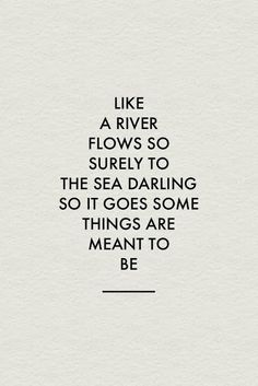 Like a river flows so surely to the sea darling so it goes some things are meant to be.