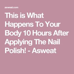 This is What Happens To Your Body 10 Hours After Applying The Nail Polish! - Asweat