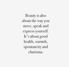beauty is also about the way you move, speak and express yourself.  It`s about good health, warmth, spontaneity and charisma.