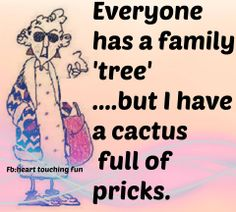 Everyone has a family 'tree'... but I have a cactus full of pricks. Yep. Certainly sums up one side!