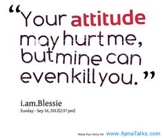 Your attitude may hurt me, but mine can even kill you ...