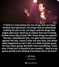 I don't really agree that drugs should be legal because no happy drug is going to work for everyone - Prozac turned my pond into psychosis...but I do agree with Bill that we should be all one and happy and exploring the galaxy free of fear